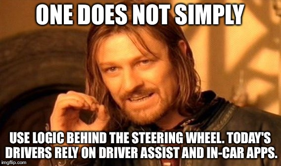 One Does Not Simply Meme | ONE DOES NOT SIMPLY USE LOGIC BEHIND THE STEERING WHEEL. TODAY'S DRIVERS RELY ON DRIVER ASSIST AND IN-CAR APPS. | image tagged in memes,one does not simply | made w/ Imgflip meme maker