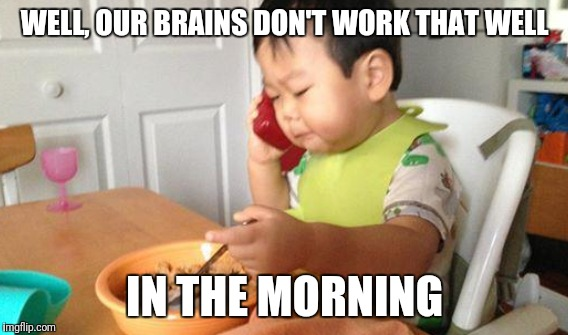 WELL, OUR BRAINS DON'T WORK THAT WELL IN THE MORNING | made w/ Imgflip meme maker