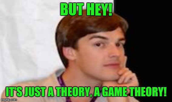 BUT HEY! IT'S JUST A THEORY, A GAME THEORY! | made w/ Imgflip meme maker