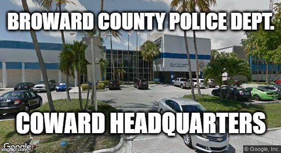 Coward Headquarters | BROWARD COUNTY POLICE DEPT. COWARD HEADQUARTERS | image tagged in politics,political meme,florida,meme | made w/ Imgflip meme maker