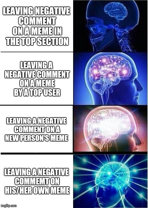 Expanding Brain Meme | LEAVING NEGATIVE COMMENT ON A MEME IN THE TOP SECTION LEAVING A NEGATIVE COMMENT ON A MEME BY A TOP USER LEAVING A NEGATIVE COMMENT ON A NEW | image tagged in memes,expanding brain | made w/ Imgflip meme maker