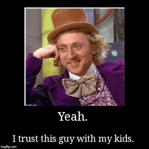 Yeah. | I trust this guy with my kids. | image tagged in funny,demotivationals | made w/ Imgflip demotivational maker