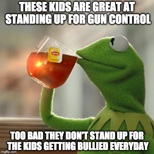 But Thats None Of My Business | THESE KIDS ARE GREAT AT STANDING UP FOR GUN CONTROL TOO BAD THEY DON'T STAND UP FOR THE KIDS GETTING BULLIED EVERYDAY | image tagged in memes,but thats none of my business,kermit the frog,gun control,bully,2nd amendment | made w/ Imgflip meme maker