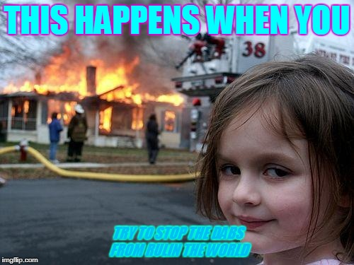 Disaster Girl Meme | THIS HAPPENS WHEN YOU TRY TO STOP THE DABS FROM RULIN THE WORLD | image tagged in memes,disaster girl | made w/ Imgflip meme maker