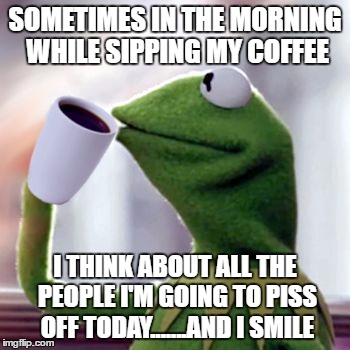 SOMETIMES IN THE MORNING WHILE SIPPING MY COFFEE I THINK ABOUT ALL THE PEOPLE I'M GOING TO PISS OFF TODAY.......AND I SMILE | image tagged in coffee sippin' kermit,random,kermit the frog,coffee | made w/ Imgflip meme maker