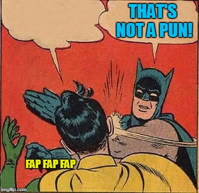 Batman Slapping Robin Meme | FAP FAP FAP THAT'S NOT A PUN! | image tagged in memes,batman slapping robin | made w/ Imgflip meme maker