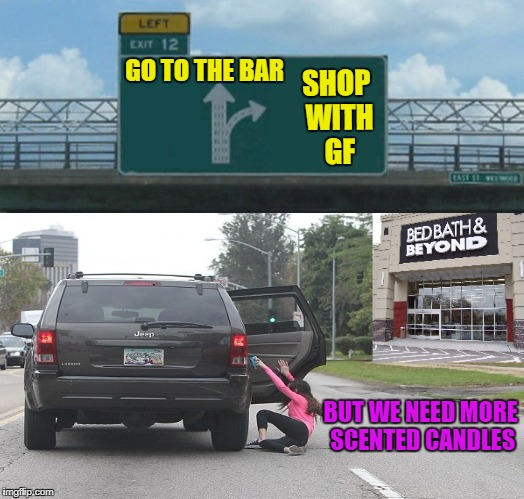 Man Life | GO TO THE BAR SHOP WITH GF BUT WE NEED MORE SCENTED CANDLES | image tagged in funny memes,left exit 12 off ramp,first world problems,girly stuff,go to the bar | made w/ Imgflip meme maker