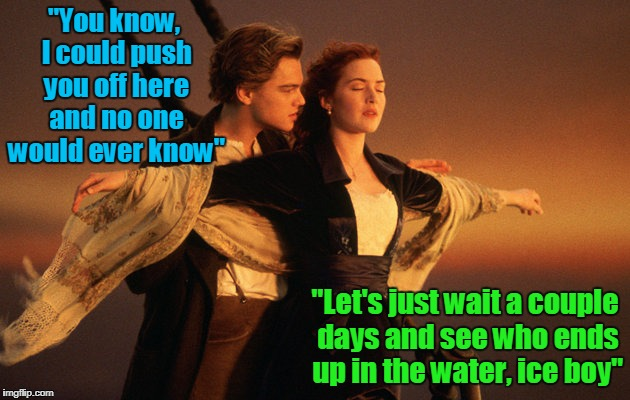 "the beginning of the end of a lovely romance | ""You know, I could push you off here and no one would ever know"" ""Let's just wait a couple days and see who ends up in the water, ice boy"" 