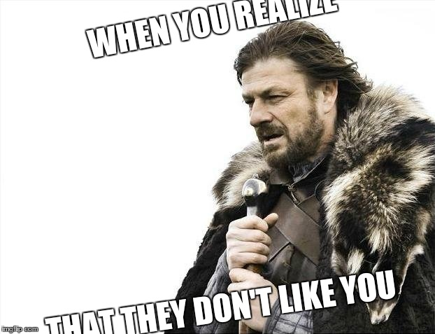 Brace Yourselves X is Coming Meme | WHEN YOU REALIZE THAT THEY DON'T LIKE YOU | image tagged in memes,brace yourselves x is coming | made w/ Imgflip meme maker