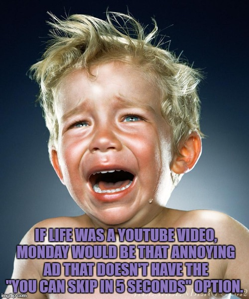 "Crying monday | IF LIFE WAS A YOUTUBE VIDEO, MONDAY WOULD BE THAT ANNOYING AD THAT DOESN'T HAVE THE ""YOU CAN SKIP IN 5 SECONDS"" OPTION. 