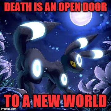 DEATH IS AN OPEN DOOR TO A NEW WORLD | image tagged in pokemon,quote | made w/ Imgflip meme maker