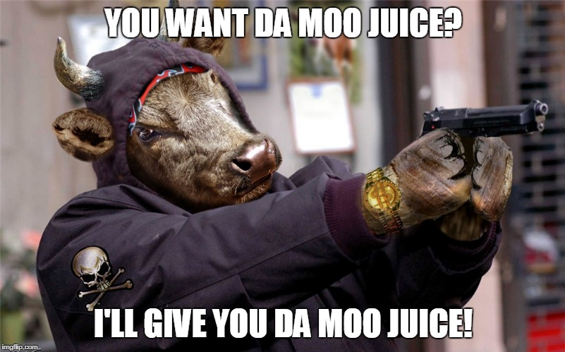 YOU WANT DA MOO JUICE? I'LL GIVE YOU DA MOO JUICE! | made w/ Imgflip meme maker