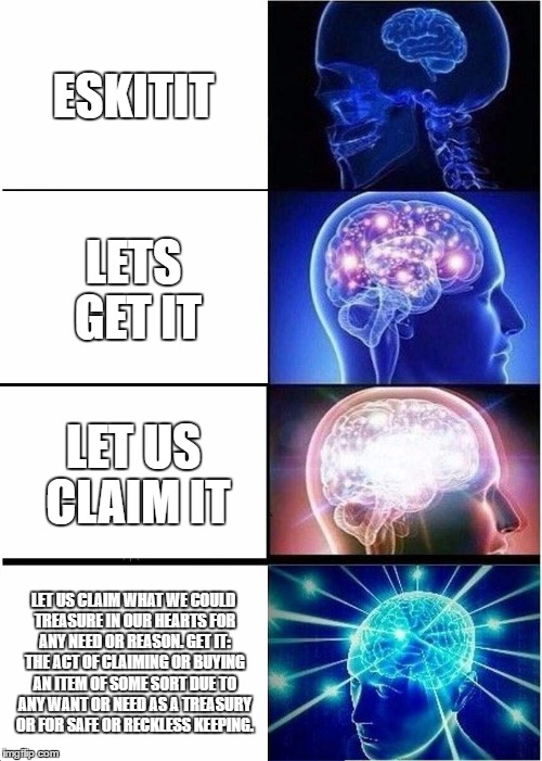 Expanding Brain Meme | ESKITIT LETS GET IT LET US CLAIM IT LET US CLAIM WHAT WE COULD TREASURE IN OUR HEARTS FOR ANY NEED OR REASON. GET IT: THE ACT OF CLAIMING OR | image tagged in memes,expanding brain | made w/ Imgflip meme maker