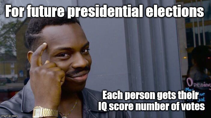 Roll Safe Think About It Meme | For future presidential elections Each person gets their IQ score number of votes | image tagged in memes,roll safe think about it | made w/ Imgflip meme maker