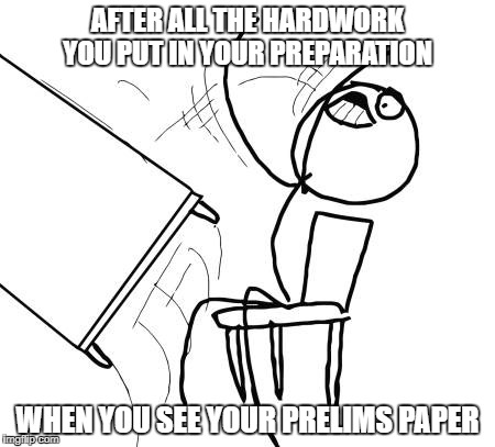 Table Flip Guy Meme | AFTER ALL THE HARDWORK YOU PUT IN YOUR PREPARATION WHEN YOU SEE YOUR PRELIMS PAPER | image tagged in memes,table flip guy | made w/ Imgflip meme maker