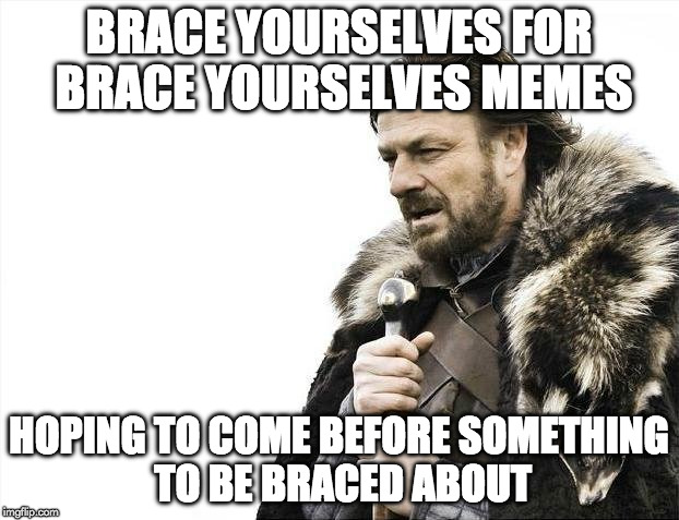 This Is Bracing | BRACE YOURSELVES FOR BRACE YOURSELVES MEMES HOPING TO COME BEFORE SOMETHING TO BE BRACED ABOUT | image tagged in memes,brace yourselves x is coming | made w/ Imgflip meme maker