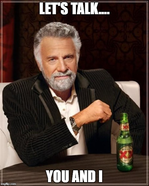 LET'S TALK.... YOU AND I | image tagged in memes,the most interesting man in the world | made w/ Imgflip meme maker
