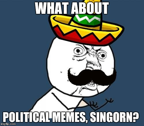 Y U no Mexican | WHAT ABOUT POLITICAL MEMES, SINGORN? | image tagged in y u no mexican | made w/ Imgflip meme maker