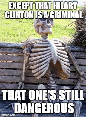 Waiting Skeleton Meme | EXCEPT THAT HILARY CLINTON IS A CRIMINAL THAT ONE'S STILL DANGEROUS | image tagged in memes,waiting skeleton | made w/ Imgflip meme maker