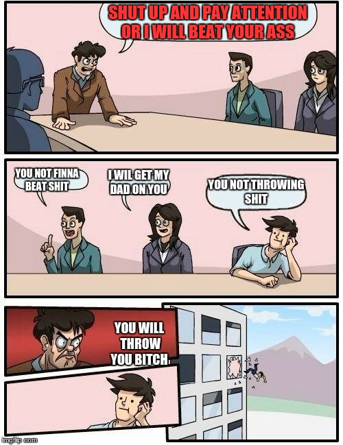 Boardroom Meeting Suggestion Meme | SHUT UP AND PAY ATTENTION OR I WILL BEAT YOUR ASS YOU NOT FINNA BEAT SHIT I WIL GET MY DAD ON YOU YOU NOT THROWING SHIT YOU WILL THROW YOU B | image tagged in memes,boardroom meeting suggestion | made w/ Imgflip meme maker