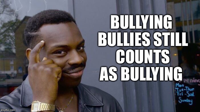 Roll Safe Think About It | BULLYING BULLIES STILL COUNTS AS BULLYING | image tagged in memes,roll safe think about it,bullying,cyberbullying,bully | made w/ Imgflip meme maker