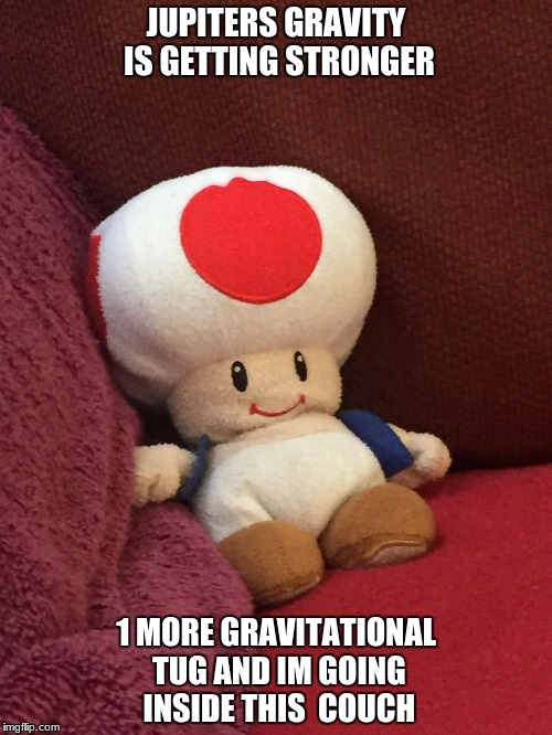 JUPITERS GRAVITY IS GETTING STRONGER 1 MORE GRAVITATIONAL TUG AND IM GOING INSIDE THIS  COUCH | image tagged in toad cant get off the couch | made w/ Imgflip meme maker
