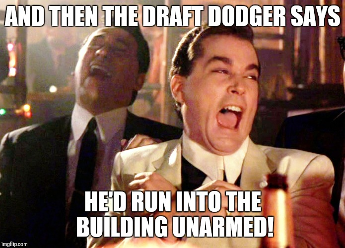 Good Fellas Hilarious Meme | AND THEN THE DRAFT DODGER SAYS HE'D RUN INTO THE BUILDING UNARMED! | image tagged in memes,good fellas hilarious | made w/ Imgflip meme maker