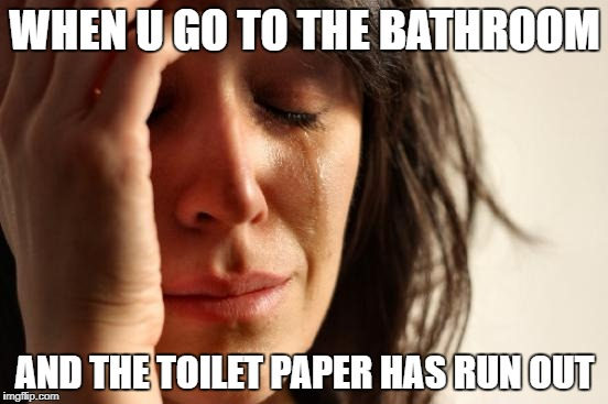 First World Problems Meme | WHEN U GO TO THE BATHROOM AND THE TOILET PAPER HAS RUN OUT | image tagged in memes,first world problems | made w/ Imgflip meme maker