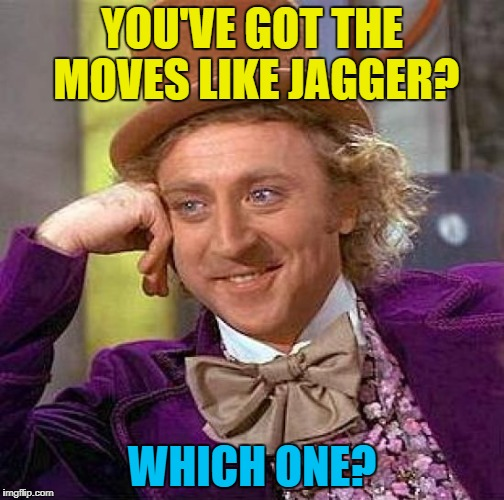 Creepy Condescending Wonka Meme | YOU'VE GOT THE MOVES LIKE JAGGER? WHICH ONE? | image tagged in memes,creepy condescending wonka | made w/ Imgflip meme maker