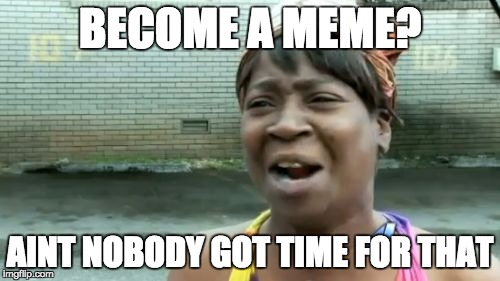Aint Nobody Got Time For That Meme | BECOME A MEME? AINT NOBODY GOT TIME FOR THAT | image tagged in memes,aint nobody got time for that | made w/ Imgflip meme maker