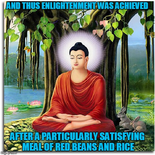 AND THUS ENLIGHTENMENT WAS ACHIEVED AFTER A PARTICULARLY SATISFYING MEAL OF RED BEANS AND RICE | made w/ Imgflip meme maker
