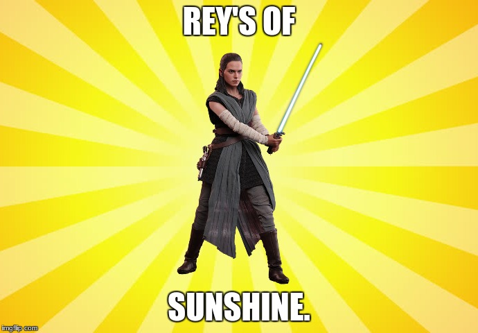Rey's of Sunshine | REY'S OF SUNSHINE. | image tagged in funny,star wars,rey,sunshine | made w/ Imgflip meme maker