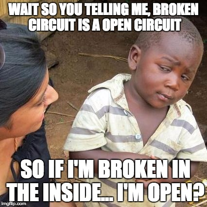 Third World Skeptical Kid Meme | WAIT SO YOU TELLING ME, BROKEN CIRCUIT IS A OPEN CIRCUIT SO IF I'M BROKEN IN THE INSIDE... I'M OPEN? | image tagged in memes,third world skeptical kid | made w/ Imgflip meme maker