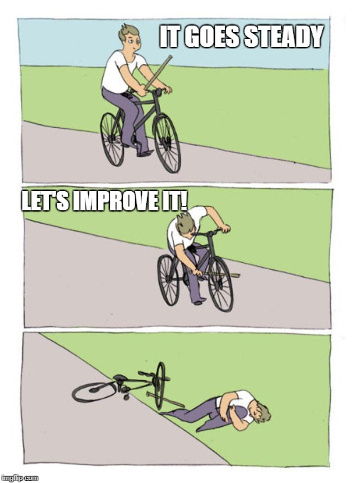 stick in own wheel hurt yourself | IT GOES STEADY LET'S IMPROVE IT! | image tagged in stick in own wheel hurt yourself | made w/ Imgflip meme maker