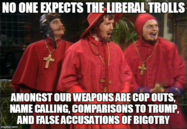 We've All Encountered Them | NO ONE EXPECTS THE LIBERAL TROLLS AMONGST OUR WEAPONS ARE COP OUTS, NAME CALLING, COMPARISONS TO TRUMP, AND FALSE ACCUSATIONS OF BIGOTRY | image tagged in no one expects the spanish inquisition,liberal trolls | made w/ Imgflip meme maker