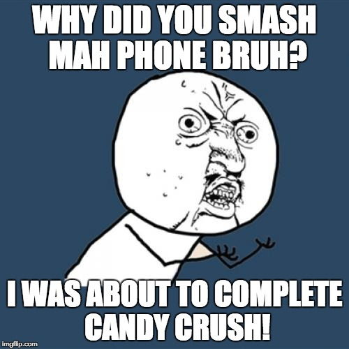 Y U No Meme | WHY DID YOU SMASH MAH PHONE BRUH? I WAS ABOUT TO COMPLETE CANDY CRUSH! | image tagged in memes,y u no | made w/ Imgflip meme maker