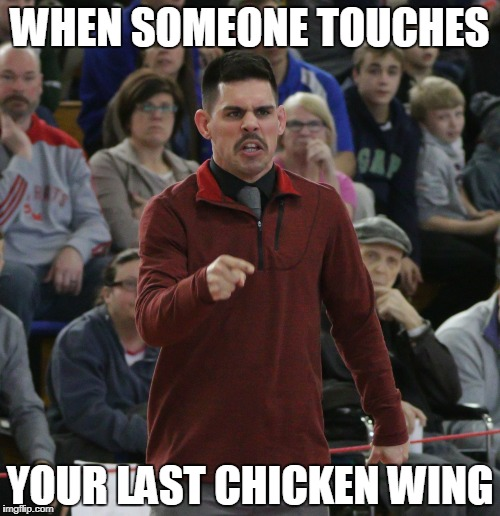 The Last Wing | WHEN SOMEONE TOUCHES YOUR LAST CHICKEN WING | image tagged in chicken wings,funny | made w/ Imgflip meme maker