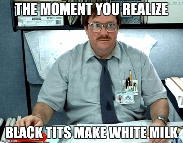 I Was Told There Would Be Meme | THE MOMENT YOU REALIZE BLACK TITS MAKE WHITE MILK | image tagged in memes,i was told there would be | made w/ Imgflip meme maker