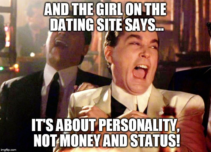 Good Fellas Hilarious Meme | AND THE GIRL ON THE DATING SITE SAYS... IT'S ABOUT PERSONALITY, NOT MONEY AND STATUS! | image tagged in memes,good fellas hilarious | made w/ Imgflip meme maker