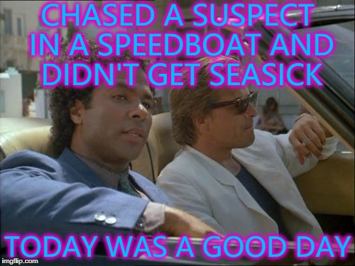 Typical Tuesday... :) | CHASED A SUSPECT IN A SPEEDBOAT AND DIDN'T GET SEASICK TODAY WAS A GOOD DAY | image tagged in miami vice today was a good day,memes,miami vice,tv,80s | made w/ Imgflip meme maker