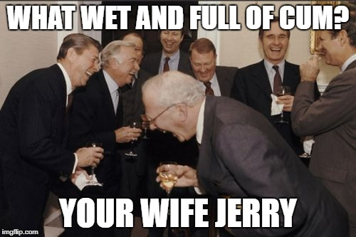 Laughing Men In Suits Meme | WHAT WET AND FULL OF CUM? YOUR WIFE JERRY | image tagged in memes,laughing men in suits | made w/ Imgflip meme maker