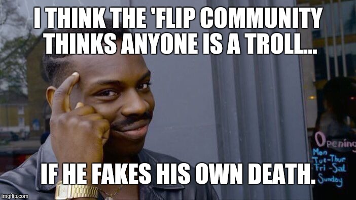Roll Safe Think About It Meme | I THINK THE 'FLIP COMMUNITY THINKS ANYONE IS A TROLL... IF HE FAKES HIS OWN DEATH. | image tagged in memes,roll safe think about it | made w/ Imgflip meme maker