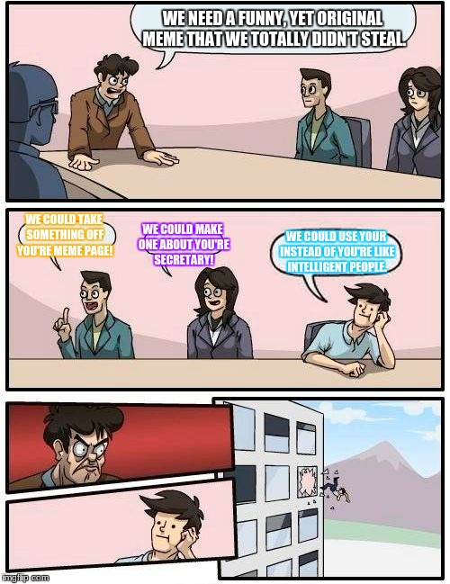 Boardroom Meeting Suggestion Meme | WE NEED A FUNNY, YET ORIGINAL MEME THAT WE TOTALLY DIDN'T STEAL. WE COULD TAKE SOMETHING OFF YOU'RE MEME PAGE! WE COULD MAKE ONE ABOUT YOU'R | image tagged in memes,boardroom meeting suggestion | made w/ Imgflip meme maker
