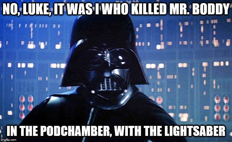Get a Clue | NO, LUKE, IT WAS I WHO KILLED MR. BODDY IN THE PODCHAMBER, WITH THE LIGHTSABER | image tagged in darth vader | made w/ Imgflip meme maker