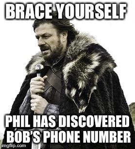 ned stark | BRACE YOURSELF PHIL HAS DISCOVERED BOB'S PHONE NUMBER | image tagged in ned stark | made w/ Imgflip meme maker