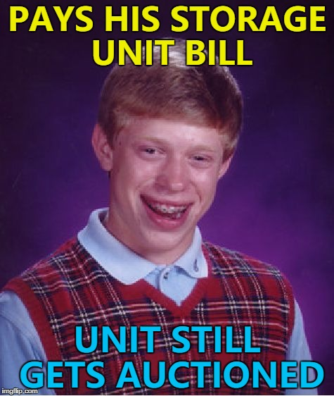 What would he have in his unit? :) | PAYS HIS STORAGE UNIT BILL UNIT STILL GETS AUCTIONED | image tagged in memes,bad luck brian,storage unit,storage wars,storage hunters,tv | made w/ Imgflip meme maker