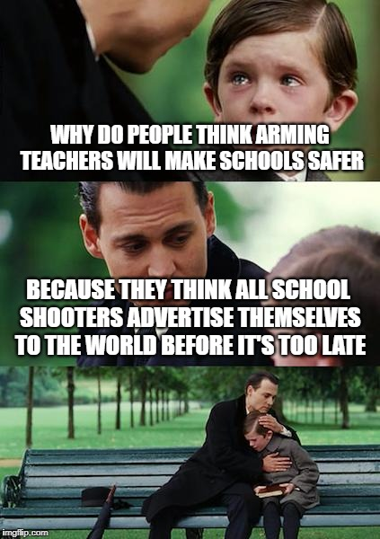 Finding Nevershooters | WHY DO PEOPLE THINK ARMING TEACHERS WILL MAKE SCHOOLS SAFER BECAUSE THEY THINK ALL SCHOOL SHOOTERS ADVERTISE THEMSELVES TO THE WORLD BEFORE  | image tagged in memes,finding neverland,school shooting,gun control,teachers,second amendment | made w/ Imgflip meme maker