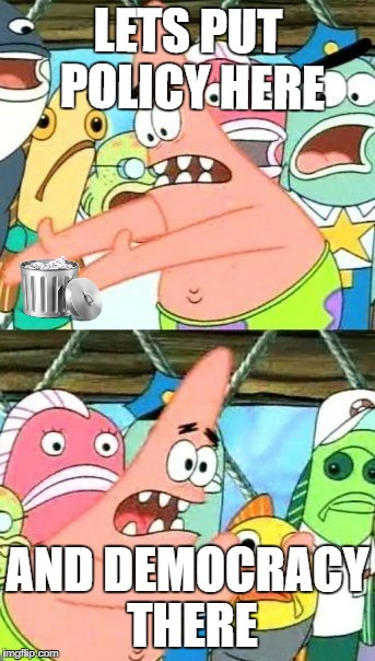 Put It Somewhere Else Patrick Meme | LETS PUT POLICY HERE AND DEMOCRACY THERE | image tagged in memes,put it somewhere else patrick | made w/ Imgflip meme maker