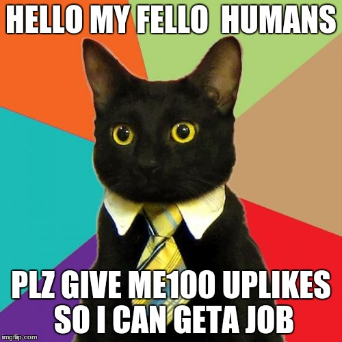 Business Cat Meme | HELLO MY FELLO  HUMANS PLZ GIVE ME100 UPLIKES SO I CAN GETA JOB | image tagged in memes,business cat | made w/ Imgflip meme maker