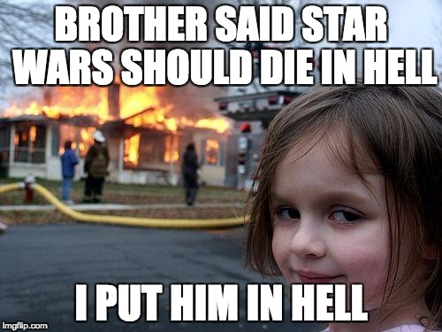 Disaster Girl Meme | BROTHER SAID STAR WARS SHOULD DIE IN HELL I PUT HIM IN HELL | image tagged in memes,disaster girl | made w/ Imgflip meme maker